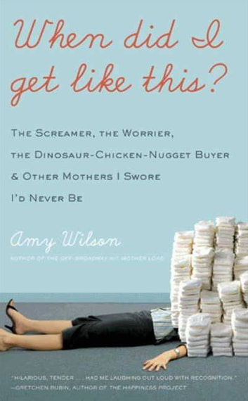 When Did I Get Like This? - The Screamer, the Worrier, the Dinosaur-Chicken-Nugget-Buyer, and Other Mothers I Swore I'd Never Be ebook by Amy Wilson
