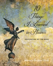 10 Things I Learned In Heaven: Inspiration By the Week ebook by Moneca Darlene Litton
