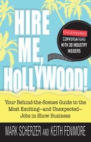 Hire Me, Hollywood!: Your Behind-the-Scenes Guide to the Most Exciting - and Unexpected - Jobs in Show Business ebook by Mark Scherzer,Keith Fenimore