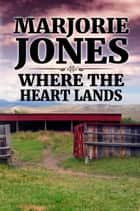 Where The Heart Lands ebook by Marjorie Jones