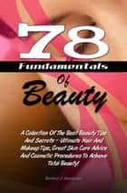 78 Fundamentals Of Beauty - A Collection Of The Best Beauty Tips And Secrets – Ultimate Hair And Makeup Tips, Great Skin Care Advice And Cosmetic Procedures To Achieve Total Beauty! ebook by Barbara J. Henderson