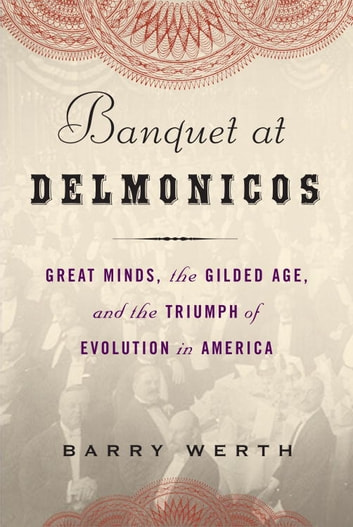 Banquet at Delmonico's - Great Minds, the Gilded Age, and the Triumph of Evolution in America ebook by Barry Werth