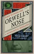 Orwell's Nose - A Pathological Biography ebook by John Sutherland