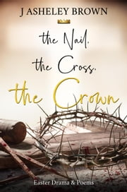 The Nail, The Cross, The Crown ebook by J Asheley Brown
