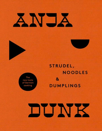 Strudel, Noodles and Dumplings: The New Taste of German Cooking ebook by Anja Dunk