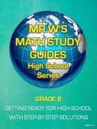 GRADE 8 - GET READY FOR HIGH SCHOOL MATHEMATICS - INCLUDING MR W'S EASY TO FOLLOW STEP BY STEP SOLUTIONS ebook by Dennis Weichman
