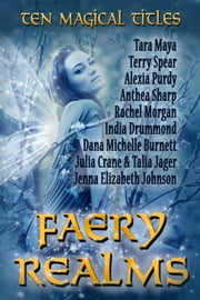 Faery Realms: Ten Magical Titles - Multi-Author Bundle of Novels & Novellas ebook by Rachel Morgan,Anthea Sharp,India Drummond,Alexia Purdy,Jenna Elizabeth Johnson,Terry Spear,Tara Maya,Dana Michelle Burnett,Julia Crane,Talia Jager