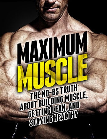Maximum Muscle - The No-BS Truth About Building Muscle, Getting Lean, and Staying Healthy ebook by Michael Matthews