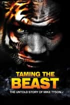 Taming the Beast - The Untold Story of Mike Tyson ebook by Rory Holloway, Eric Wilson