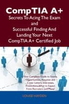 CompTIA A+ Secrets To Acing The Exam and Successful Finding And Landing Your Next CompTIA A+ Certified Job ebook by Louise Hayden