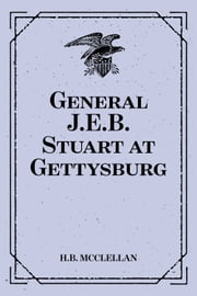 General J.E.B. Stuart at Gettysburg:: Account of the Battle from The Life and Campaigns of Major-General JEB Stuart ebook by H.B. McClellan