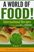 A World of Food!: International Recipes ebook by Alexis McKenzie