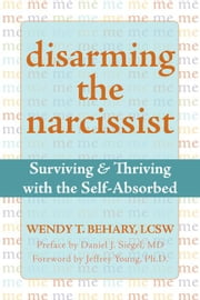 Disarming the Narcissist: Surviving and Thriving with the Self-Absorbed ebook by Behary, Wendy