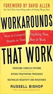 Workarounds That Work: How to Conquer Anything That Stands in Your Way at Work ebook by Russell Bishop,David Allen