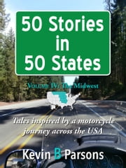50 Stories in 50 States: Tales Inspired by a Motorcycle Journey Across the USA Vol 4, the Midwest ebook by Kevin B Parsons