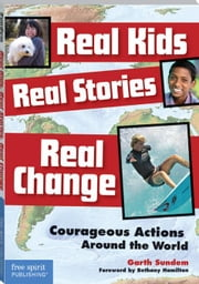 Real Kids, Real Stories, Real Change: Courageous Actions Around the World ebook by Sundem, Garth