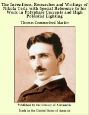 The Inventions, Researches and Writings of Nikola Tesla With Special Reference to His Work in Polyphase Currents and High Potential Lighting ebook by Thomas Commerford Martin