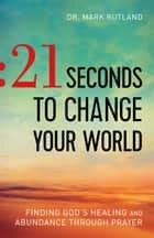 21 Seconds to Change Your World ebook by Dr. Mark Rutland,Mark Batterson