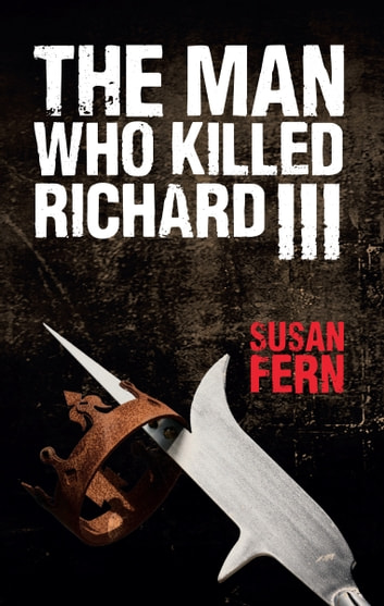 The Man Who Killed Richard III ebook by Dr Susan Fern