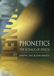 Phonetics - The Science of Speech ebook by Martin J Ball,Joan Rahilly