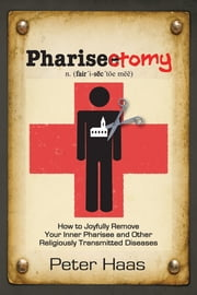 Pharisectomy - How to Joyfully Remove Your Inner Pharisee and Other Religiously Transmitted Diseases ebook by Peter Haas