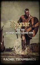 Ragnar and the Women Who Loved Him - Viking Secrets ebook by Rachel Tsoumbakos