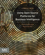 Using Open Source Platforms for Business Intelligence - Avoid Pitfalls and Maximize ROI ebook by Lyndsay Wise