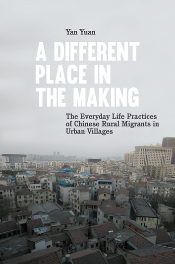 A Different Place in the Making - The Everyday Life Practices of Chinese Rural Migrants in Urban Villages ebook by Yan Yuan