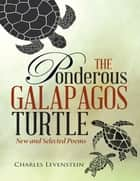 The Ponderous Galapagos Turtle: New and Selected Poems ebook by Charles Levenstein