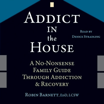 Addict in the House - A No-Nonsense Family Guide Through Addiction and Recovery audiobook by Robin Barnett