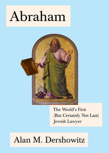 Abraham - The World's First (But Certainly Not Last) Jewish Lawyer ebook by Alan Dershowitz