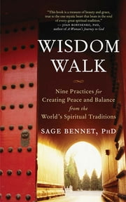 Wisdom Walk - Nine Practices for Creating Peace and Balance from the World's Spiritual Traditions ebook by Sage Bennet, PhD