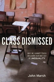 Class Dismissed - Why We Cannot Teach or Learn Our Way Out of Inequality ebook by John Marsh