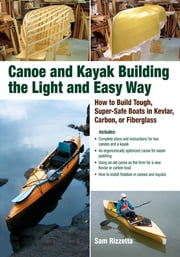 Canoe and Kayak Building the Light and Easy Way - How to Build Tough, Super-Safe Boats in Kevlar, Carbon, or Fiberglass ebook by Sam Rizzetta