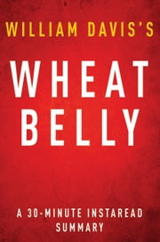 Wheat Belly by William Davis MD - A 30-minute Summary - Lose the Wheat, Lose the Weight, and Find Your Path Back To Health ebook by Instaread Summaries