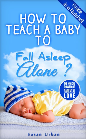 GUIDE IN A NUTSHELL How to teach a baby to FALL ASLEEP ALONE ebook by Susan Urban