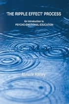 The Ripple Effect Process - An Introduction to Psycho-Emotional-Education ebook by Maxine Harley