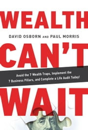 Wealth Can't Wait - Avoid the 7 Wealth Traps, Implement the 7 Business Pillars, and Complete a Life Audit Today! ebook by David Osborn, Paul Morris