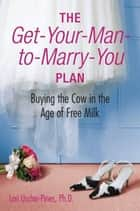 The Get-Your-Man-to-Marry-You Plan ebook by Lori Uscher-Pines