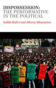 Dispossession - The Performative in the Political ebook by Judith Butler,Athena Athanasiou