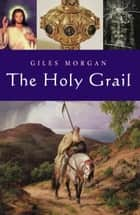 The Holy Grail - From antiquity to the present day ebook by Giles Morgan