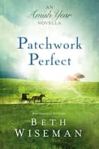 Patchwork Perfect - An Amish Year Novella ebook by Beth Wiseman