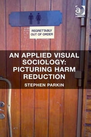 An Applied Visual Sociology: Picturing Harm Reduction ebook by Dr Stephen Parkin