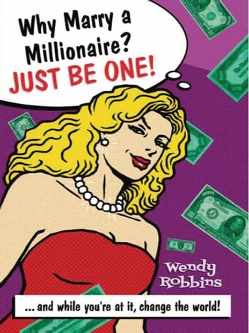 Why Marry a Millionaire? Just Be One! ebook by Wendy Robbins