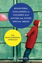 Behavioral Challenges in Children with Autism and Other Special Needs: The Developmental Approach ebook by Diane Cullinane