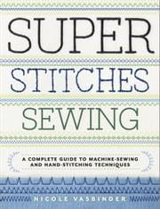 Super Stitches Sewing - A Complete Guide to Machine-Sewing and Hand-Stitching Techniques ebook by Nicole Vasbinder