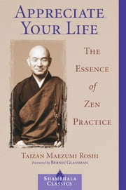 Appreciate Your Life - The Essence of Zen Practice ebook by Eve Myonen Marko,Taizan Maezumi