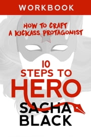 10 Steps To Hero - How To Craft A Kickass Protagonist Workbook ebook by Sacha Black