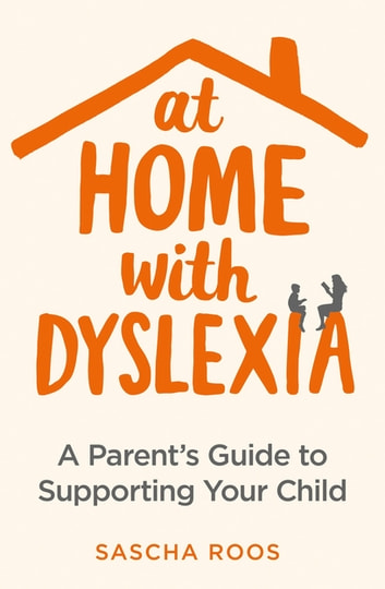 At Home with Dyslexia - A Parent's Guide to Supporting Your Child ebook by Sascha Roos