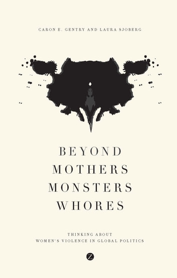 Beyond Mothers, Monsters, Whores - Thinking about Women's Violence in Global Politics ebook by Caron E. Gentry,Laura Sjoberg
